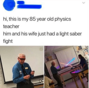 Don't grow up, learn how to be an adult: hi, this is my 85 year old physics  teacher  him and his wife just had a light saber  fight Don't grow up, learn how to be an adult