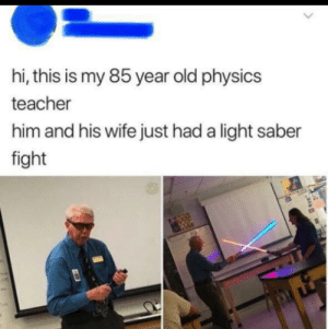 This is so cool: hi, this is my 85 year old physics  teacher  him and his wife just had a light saber  fight This is so cool
