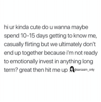 SarcasmOnly: hi ur kinda cute do u wanna maybe  spend 10-15 days getting to know me,  casually flirting but we ultimately don't  end up together because i'm not ready  to emotionally invest in anything long  term? great then hit me up esarcasm, only SarcasmOnly