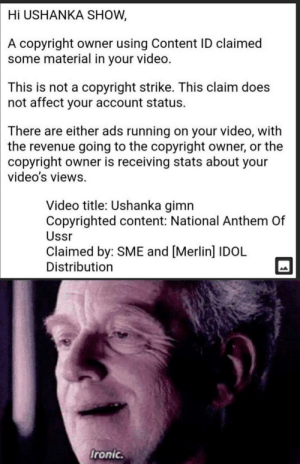 Ironic, Videos, and National Anthem: Hi USHANKA SHOW,  A copyright owner using Content ID claimed  some material in your video.  This is not a copyright strike. This claim does  not affect your account status.  There are either ads running on your video, with  the revenue going to the copyright owner, or the  copyright owner is receiving stats about your  video's views  Video title: Ushanka gimn  Copyrighted content: National Anthem Of  Ussr  Claimed by: SME and [Merlin] IDOL  Distribution  Ironic. Ironic, he could save others from capitalism, but no himself