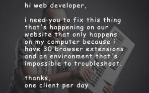 Computer, Website, and One: hi web developer,  i need you to fix this thing  that's happening on our  website that only happens  on my computer because i  have 30 browser extensions  and an environment that's  impossible to troubleshoot.  thanks  one client per day please make them stop