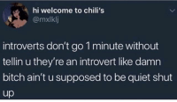 Bitch, Chilis, and Introvert: hi welcome to chili's  @mxlklj  introverts don't go 1 minute without  tellin u they're an introvert like damn  bitch ain't u supposed to be quiet shut  up Congratulations ur an introvert 😜 @menshumor