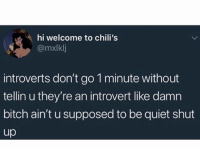 You're missing out if you don't follow @crazybitchprobs she's one of my favorite accounts: hi welcome to chili's  @mxlklj  introverts don't go 1 minute without  tellin u they're an introvert like damn  bitch ain't u supposed to be quiet shut  up You're missing out if you don't follow @crazybitchprobs she's one of my favorite accounts