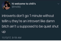 Bitch, Chilis, and Introvert: hi welcome to chili's  @mxlklj  introverts don't go 1 minute without  tellin u they're an introvert like damn  bitch ain't u supposed to be quiet shut  up  11/13/17, 9:19 AM Damn bitch