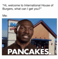 "House, International, and Can: ""Hi, welcome to International House of  Burgers, what can I get you?""  Me:  PANCAKES. Seriously though...🥞💯 https://t.co/TCnVSrCN5A"