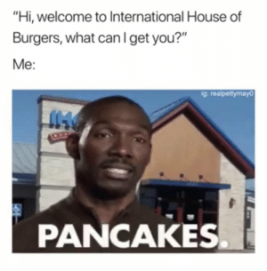 "Life, House, and International: ""Hi, welcome to International House of  Burgers, what canIget you?""  Me:  g: realpettymayo  PANCAKES Me in real life.."