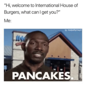 "Dank, Life, and Memes: ""Hi, welcome to International House of  Burgers, what canIget you?""  Me:  g: realpettymayo  PANCAKES. Me in real life.. by cleevethagreat FOLLOW HERE 4 MORE MEMES."