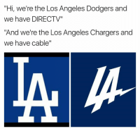 "Dodgers, DirecTV, and Chargers: ""Hi, we're the Los Angeles Dodgers and  we have DIRECTV""  ""And we're the Los Angeles Chargers and  we have cable"""