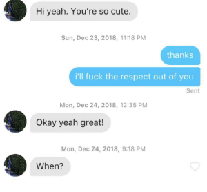 """I'm looking for someone to respect the fuck out of me"": Hi yeah. You're so cute.  Sun, Dec 23, 2018, 11:18 PM  thanks  i'll fuck the respect out of you  Sent  Mon, Dec 24, 2018, 12:35 PM  Okay yeah great!  Mon, Dec 24, 2018, 9:18 PM  When? ""I'm looking for someone to respect the fuck out of me"""