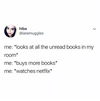 "Books, Netflix, and Watches: hiba  @iatemuggles  me: ""looks at all the unread books in my  room*  me: *buys more books*  me: *watches netflix* so what!"