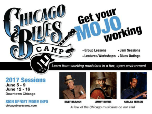 Issue 10-44 November 10, 2016 – Blues Blast Magazine: HICAGO  MOJO  working  Get your  CAMP  .Group Lessons  Jam Sessions  Lectures/Workshops Blues Outings  Learn from working musicians ina fun, open environment  2017 Sessions  June 5 9  June 12 16  Downtown Chicago  SIGN UP/GET MORE INFO  chicagobluescamp.com  BILLY BRANCH  JIMMY BURNS  HARLAN TERSON  A few of the Chicago musicians on our staff Issue 10-44 November 10, 2016 – Blues Blast Magazine