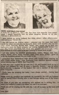 "This womans obituary (Hamilton Spectator) proves that in death, she is funnier than I am in life: HICKS, Sybil Marie (nee Lyons)  It hurts me to admit it... but , Mrs. Ron Hicks from Baysville, have passed  away. I passed peacefully with my eldest daughter, Brenda, by my side  February 2, 2019 at 8:20 a.m.  I leave behind my loving husband, Ron Hicks, whom I often affectionately  referred to as a ""Horse's Ass"".  I also left behind my children whom I tolerated over the years; Bob (with  Carol) my oldest son and also my favourite. Brian (with Ginette) who was the  Oreo cookie favourite, Brenda AKA ""Hazel"" who would run to clean the  bathrooms when she heard company was coming. Barbara (with Gordon) the  ever Miss Perfect and finally Baby Bruce who wouldn't eat homemade turkey  soup because he didn't want to be alert looking for bones while he ate.  I will miss seeing my sweetest grandchildren; Caitlin, Megan, Joel, Issac  Mason, Rachel, Annie, Emma, Harrison, Clark, Choe, Orion, Griffin ...grow up  to be the incredible people they are meant to be  I graduated from Waterdown High School with honors while wearing my  shiny bright saddle shoes. I later graduated from Hamilton General Hospital  School Nursing class of 1957B -Best Class EVER!  In 1972 Ron and I loaded the car with the 5- B's and headed north to run a  school bus company for over 20 years in Baysville, Ontario. I was an active  horticulturalist, a member of the Eastern Star and a member of the Lion's  Club in Baysville.  I finally have the smoking hot body I have always wanted... . having been  cremated.  Please come say goodbye and celebrate my wonderful life with my husband  and his special friend Dorothy who is now lovingly taking care of my horse's  ass  For those of you who are wondering who assisted me in writing this. it  wasn't my husband, it wasn't my oldest, nor was it my youngest...  Thank you all for sharing my life with me. I am off to swim to the buoy and  back  Love, Sybil This womans obituary (Hamilton Spectator) proves that in death, she is funnier than I am in life"
