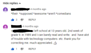 Found on YouTube, this person accepted correction gratefully: Hide repliesA  4 months ago  their *supposed *awesome *aren't *comedians  3REPLY  4 months ago  i left school at 13 years old. 2nd week of  grade 9. in 1989 and i can barely read and write. and have alot  of trouble with technology computers etc. thank you for  correcting me. much appreciated.  REPLY Found on YouTube, this person accepted correction gratefully