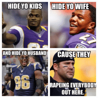 HIDE YO KIDS HIDE YOWIFE  AND HIDE YO HUSBAND  CAUSE THEY  RAPEINGEVERYBOD  OUT HERE. Thats just wrong!  Credit - Antonio Hughes