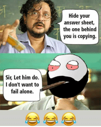 Being Alone, Be Like, and Fail: Hide your  answer sheet,  the one behind  you is copying.  Sir, Let him do.  I don't want to  fail alone. Twitter: BLB247 Snapchat : BELIKEBRO.COM belikebro sarcasm meme Follow @be.like.bro