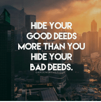 "Bad, Be Like, and Beautiful: HIDE YOUR  GOOD DEEDS  MORE THAN YOU  HIDE YOUR  BAD DEEDS  GARDENOFTHEPIOUS It is a pity that many people today do favours of good deeds only to gain fame, fortune and praise from fellow human beings, (known in Arabic as Riya). Performing righteous deeds to show off or to be seen by fellow human beings in order to be praised by them destroys all the benefits that lie in such deeds. - The primary cause of Riya is a weak level of eeman (faith). When people's faith is weak, they prefer the admiration and acceptance of people instead of the pleasure of Allah. They desire to be like others who they envy, and to be envied by others similarly. This causes them to ignore the blessings and rewards of the hereafter, and desire for fame and prestige in this world; thus fall into riya. Allah will humiliate all such people on the Day of Resurrection. - Jundub narrated that The Prophet (ﷺ) said, ""He who lets the people hear of his good deeds intentionally, to win their praise, Allah will let the people know his real intention (on the Day of Resurrection), and he who does good things in public to show off and win the praise of the people, Allah will disclose his real intention (and humiliate him). (Bukhari, 6499) - In the Quran, Allah says (translation of meaning): ""Would one of you like to have a garden of palm trees and grapevines underneath which rivers flow in which he has from every fruit? But he is afflicted with old age and has weak offspring, and it is hit by a whirlwind containing fire and is burned. Thus does Allah make clear to you [His] verses that you might give thought."" (Quran, 2:266) - Here Allah has compared the good deeds of those who practice riya to a beautiful, lush garden that is burnt by a fire, while the owner stands by, incapable of stopping it. This is what happens to good deeds that are wasted. How can Allah, the Most Wise, accept deeds if they are not performed for His sake? How can Allah, the Most Just, bestow the same amount of blessings on the person who performs action solely for His sake and the one who intends only to show off and acquire the praise of fellow human beings? - May Allah save us all from the dangerous, poisonous habit of doing righteous deeds with the intention of seeking praise and fame. AMEEN.💖"