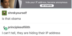 We'll never know: hide your IP address,become anonymous  GET STARTED  shrekyourself  is that obama  principlesoflilith  I can't tell, they are hiding their IP address We'll never know
