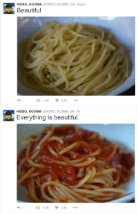 elliblu:  mockibranch:  how is this man real   I want someone to blog about me the way this man blogs about pasta  Aph Italy made a Twitter account: HIDEO_KOJIMA @HIDEO KOJIMA EN Aug 4  Beautiful  1.5K 3.K   HIDEO_KOJIMA @HIDEO KOJIMA EN 5h  Everything is beautiful.  1.3K2.3K elliblu:  mockibranch:  how is this man real   I want someone to blog about me the way this man blogs about pasta  Aph Italy made a Twitter account