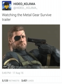 Ok so let's get into it,  I have to praise Konami cause I didn't think anything could disappoint me more than MGSV. But they did it, I also have to praise them for pacchinko games looking more preferable to whatever the fuck Survive is.  But this...this shouldn't piss me off as much as it does but I can't stand this misuse of Metal gear, cause there is so much potential for the series even out of Kojima hands. Even maybe fill in some plot holes between MG1 and MGSV. But nope   Fucking Zombies  God let's bring back #FuckKonami: HIDEO KOJIMA  @HIDEO KOJIMA  Watching the Metal Gear Survive  trailer  Big BossDidNothing wrong 083  GIF  5:49 PM 17 Aug 16  3,123  RETWEETS 3,421  LIKES Ok so let's get into it,  I have to praise Konami cause I didn't think anything could disappoint me more than MGSV. But they did it, I also have to praise them for pacchinko games looking more preferable to whatever the fuck Survive is.  But this...this shouldn't piss me off as much as it does but I can't stand this misuse of Metal gear, cause there is so much potential for the series even out of Kojima hands. Even maybe fill in some plot holes between MG1 and MGSV. But nope   Fucking Zombies  God let's bring back #FuckKonami