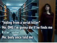 """""""hiding from a serial killer  Me: OMG I'm gonna die if he finds me  Killer: some  Me: body once told me The world is gonna roll me... Follow @9gag 9gag relatable singalong"""