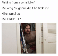 Hahaha (twitter: TylerColeRay): *hiding from a serial killer  Me: omg I'm gonna die if he finds me  Killer: raindrop  Me: DROP TOP Hahaha (twitter: TylerColeRay)