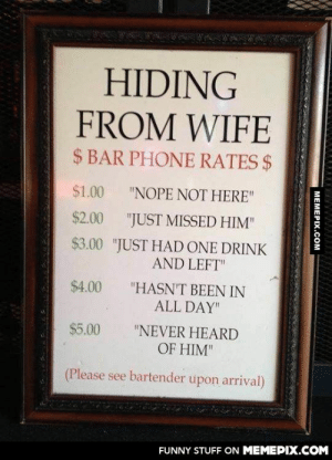 "Bar where I liveomg-humor.tumblr.com: HIDING  FROM WIFE  $ BAR PHONE RATES $  $1.00  ""NOPE NOT HERE""  $2.00  ""JUST MISSED HIM""  $3.00 ""JUST HAD ONE DRINK  AND LEFT""  $4.00  ""HASN'T BEEN IN  ALL DAY""  $5.00  ""NEVER HEARD  OF HIM""  (Please see bartender upon arrival)  FUNNY STUFF ON MEMEPIX.COM  MEMEPIX.COM Bar where I liveomg-humor.tumblr.com"