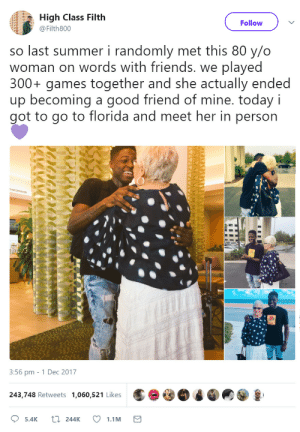 Friends, Summer, and Florida: High Class Filth  Follow  @Filth800  so last summer i randomly met this 80 y/o  woman on words with friends. we played  300+ games together and she actually ended  up becoming a good friend of mine. today i  got to go to florida and meet her in person  3:56 pm - 1 Dec 2017  243,748 Retweets 1,060,521 Likes This is just too sweet