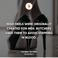 Memes, The More You Know, and Http: HIGH HEELS WERE ORIGINALLY  CREATED FOR MEN. BUTCHERS  USED THEM TO AVOID STEPPING  IN BLOOD.  THE MORE YOU KNOW  @FACT BOLT Egyptian butchers. — Source: http:-mentalfloss.com-article-48672-where-did-high-heels-come