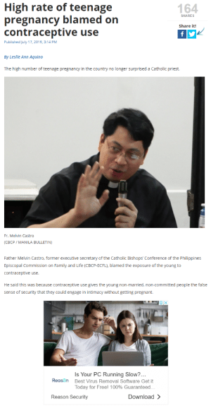 Family, Life, and Pregnant: High rate of teenage  pregnancy blamed on  contraceptive use  164  SHARES  Share it!  fy  Published July 17, 2019, 3:14 PM  By Leslie Ann Aquino  The high number of teenage pregnancy in the country no longer surprised a Catholic priest.  Fr. Melvin Castro  (CBCP MANILA BULLETIN)  Father Melvin Castro, former executive secretary of the Catholic Bishops' Conference of the Philippines  Episcopal Commission on Family and Life (CBCP-ECFL), blamed the exposure of the young to  contraceptive use.  He said this was because contraceptive use gives the young non-married, non-committed people the false  sense of security that they could engage in intimacy without getting pregnant.  Is Your PC Running Slow?...  Reason  Best Virus Removal Software Get it  Today for Free! 100% Guaranteed.  Download >  Reason Security Ads are really getting smarter