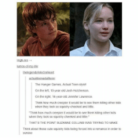 """Cute, The Hunger Games, and Jennifer Lawrence: High-res  lumos my-life  rah  The Hunger Games. Actual Teen style!  On the left, 15-year-old Josh Hutcherson,  On the right, 16-year-old Jennifer Lawrence.  Think how much creepier it would be to see them killing other kids  when they look so squishy cheeked and little.  """"Think how much creepier it would be to see them killing other kids  when they look so squishy-cheeked and little.""""  THAT'S THE POINT SUZANNE COLLINS WAS TRYING TO MAKE  Think about these cute squishy kids being forced into a romance in order to  survive imagine them 😱"""