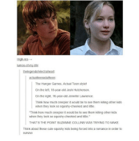 """!! ~L: High-res  umos-ot-my-life  the legendofelectraheart  actualteenadultteen:  The Hunger Games. Actual Teen style!  On the left, 15-year-old Josh Hutcherson.  On the right, 16-year-old Jennifer Lawrence.  Think how much creepier it would be to see them killing other kids  when they look so squishy-cheeked and little.  """"Think how much creepier it would be to see them killing other kids  when they look so squishy-cheeked and little.""""  THAT'S THE POINT SUZANNE COLLINS WAS TRYING TO MAKE  Think about these cute squishy kids being forced into a romance in order to  Survive !! ~L"""