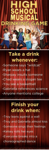 "College, Drinking, and Game: HIGH  SCHOO  MUSICAL  DRINKING GAME   Take a drink  whenever  -Someone says ""wildcat""  Ryan wears a hat  -Sharpay insults someone  -Chad wears a slogan tee  -You see a basketbal  -Gabriella references science  Anyone mentions college   Finish your  drink when:  Troy leans against a wall  -Troy and Gabriella almost kiss  Someone sings their feelings  -Kelsey rolls her eyes  -Everyone breaks into a  choreographed dance Who's down https://t.co/8oHyIi2lrb"