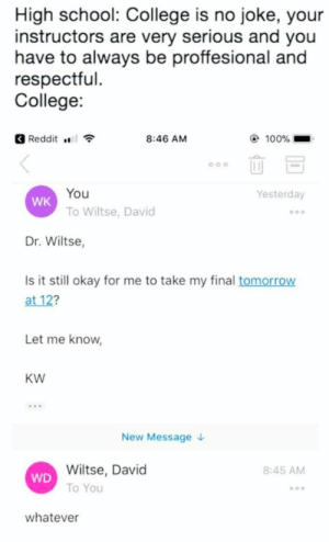 respectful: High school: College is no joke, your  instructors are very serious and you  have to always be proffesional and  respectful  College:  8:46 AM  100%  Reddit ..  oal  You  Yesterday  WK  To Wiltse, David  Dr. Wiltse,  Is it still okay for me to take my final tomorrow  at 12?  Let me know,  Kw  New Message  Wiltse, David  To You  8:45 AM  WD  whatever
