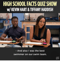 Facts, Kevin Hart, and Memes: HIGH SCHOOL FACTS QUIZ SHOW  W/KEVIN HART& TIFFANY HADDISH  - And also I was the best  swimmer on our swim team.  CTH Sorry, but your answer must be in the form of a humblebrag.  #sponsored by Universal Studios Entertainment