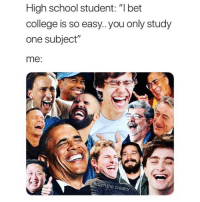 """College, School, and Bet: High school student: """"l bet  college is so easy.. you only study  one subject""""  me  adam.t  the creator Next joke please 😂"""