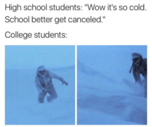 "Ya'll act as if just by being in college the winter hits you harder or some shit.: High school students: ""Wow it's so cold.  School better get canceled.""  College students: Ya'll act as if just by being in college the winter hits you harder or some shit."