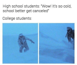 """Meirl by Available_Subject MORE MEMES: High school students: """"Wow! It's so cold  school better get canceled  College students: Meirl by Available_Subject MORE MEMES"""