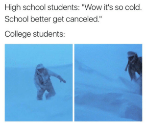 """College, School, and Wow: High school students: """"Wow it's so cold.  School better get canceled.""""  College students:"""