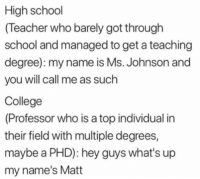 School Teacher: High school  (Teacher who barely got through  school and managed to get a teaching  degree): my name is Ms. Johnson and  you will call me as such  College  (Professor who is a top individual in  their field with multiple degrees,  maybe a PHD): hey guys what's up  my name's Matt