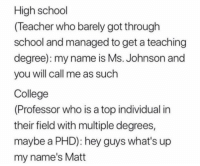 Me_irl: High school  (Teacher who barely got through  school and managed to get a teaching  degree): my name is Ms. Johnson and  you will call me as such  College  (Professor who is a top individual in  their field with multiple degrees,  maybe a PHD): hey guys what's up  my name's Matt Me_irl