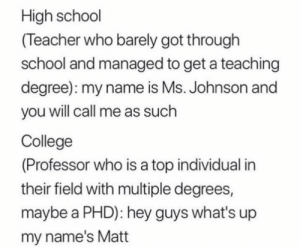 Me_irl by MussoIiniTorteIIini MORE MEMES: High school  (Teacher who barely got through  school and managed to get a teaching  degree): my name is Ms. Johnson and  you will call me as such  College  (Professor who is a top individual in  their field with multiple degrees,  maybe a PHD): hey guys what's up  my name's Matt Me_irl by MussoIiniTorteIIini MORE MEMES