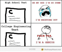College, Dumb, and God: High School Test  OH MY GOD I'M SO DUMB  I'M DROPPING OUT  College Engineering  Test  FUCK YEA  I'M A GENIUS  DOUBI  TheFunny Planet.com @studentlifeproblems