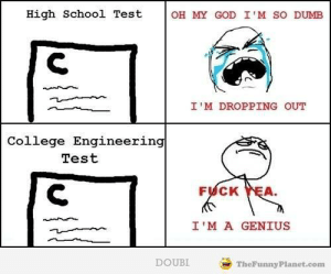 College, Dumb, and God: High School Test  OH MY GOD I'M SO DUMB  I'M DROPPING OUT  College Engineering  Test  FUCK YEA  I'M A GENIUS  DOUBI  TheFunny Planet.com If you are a student Follow @studentlifeproblems