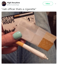 "<p>It&rsquo;s just normal cancer, officer (via /r/BlackPeopleTwitter)</p>: High Storytime  @TheTimelGotHigh  Follow  ""nah officer thats a cigarette""  S1 <p>It&rsquo;s just normal cancer, officer (via /r/BlackPeopleTwitter)</p>"