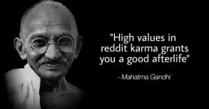 "Mahatma Gandhi, Reddit, and Good: ""High values in  reddit karma grants  you a good afterlife  Mahatma Gandhi Wise words."