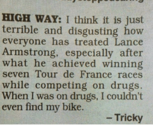 Food for thought: HIGH WAY: I think it is just  terrible and disgusting how  everyone has treated Lance  Armstrong, especially after  what he achieved winning  seven Tour de France races  while competing on drugs.  When I was on drugs, I couldn't  even find my bike.  -Tricky Food for thought