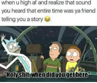 """Holyshit: high  when u af and realize that sound  you heard that entire time was ya friend  telling you a story  """"Holy shit,when did yougethe  """"Holyshit.whendidyouigethere"""""""