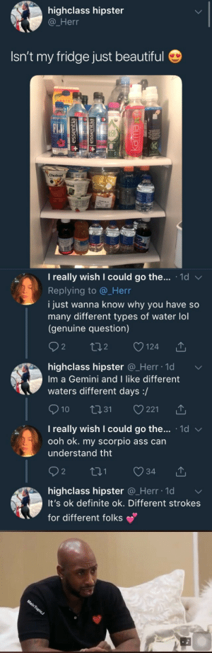 krinkshame:bitches got $70 of tap water in the fridge and be like can't help being a gemini! : highclass hipster  @_Herr  Isn't my fridge just beautiful  OTEI  Elu  BAI   I really wish I could go the . 1d  Replying to @_Herr  i just wanna know why you have so  many different types of water lol  (genuine question)  2  o124  2  highclass hipster @_Herr ld  Im a Gemini and I like different  waters different days:/  10 31 221  I really wish I could go the... 1d v  ooh ok. my scorpio ass can  understand tht  2  highclass hipster Q_Herr lo  It's ok definite ok. Different strokes  for different folks krinkshame:bitches got $70 of tap water in the fridge and be like can't help being a gemini!