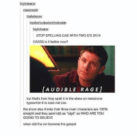 """Anaconda, Memes, and Supernatural: highdeans:  maxmool:  highdeans:  itssherlockedontheinside:  highdeans:  STOP SPELLING CAS WITH TWO S'S 2K14  CASSS is it better now?  AUDIBLE RAGE]  but that's how they spell it in the show on metatrons  typewriter it is cass not cas  the show also thinks their three main characters are 100%  straight and they spell idjit as """"idgit"""" so WHO ARE YOU  GOING TO BELIEVE  when did the cw become the gospel spn Supernatural spnfamily jaredpadalecki jensenackles mishacollins sam dean winchesters castiel destiel fandom ship otp"""