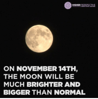 RECORDING BREAKING SUPER MOON 😱😱😱  Learn more: https://goo.gl/Q5zK5c: HIGHER  PERSPECTIVE  ON NOVEMBER 14TH,  THE MOON WILL BE  MUCH BRIGHTER AND  BIGGER THAN NORMAL RECORDING BREAKING SUPER MOON 😱😱😱  Learn more: https://goo.gl/Q5zK5c
